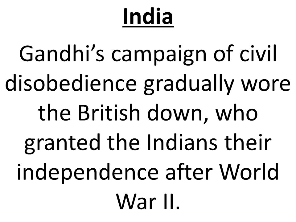 India Gandhi's campaign of civil disobedience gradually wore the British down, who granted the Indians their independence after World War II.