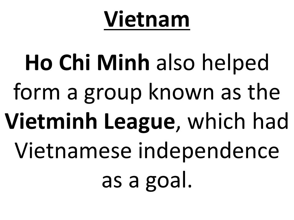 Vietnam Ho Chi Minh also helped form a group known as the Vietminh League, which had Vietnamese independence as a goal.