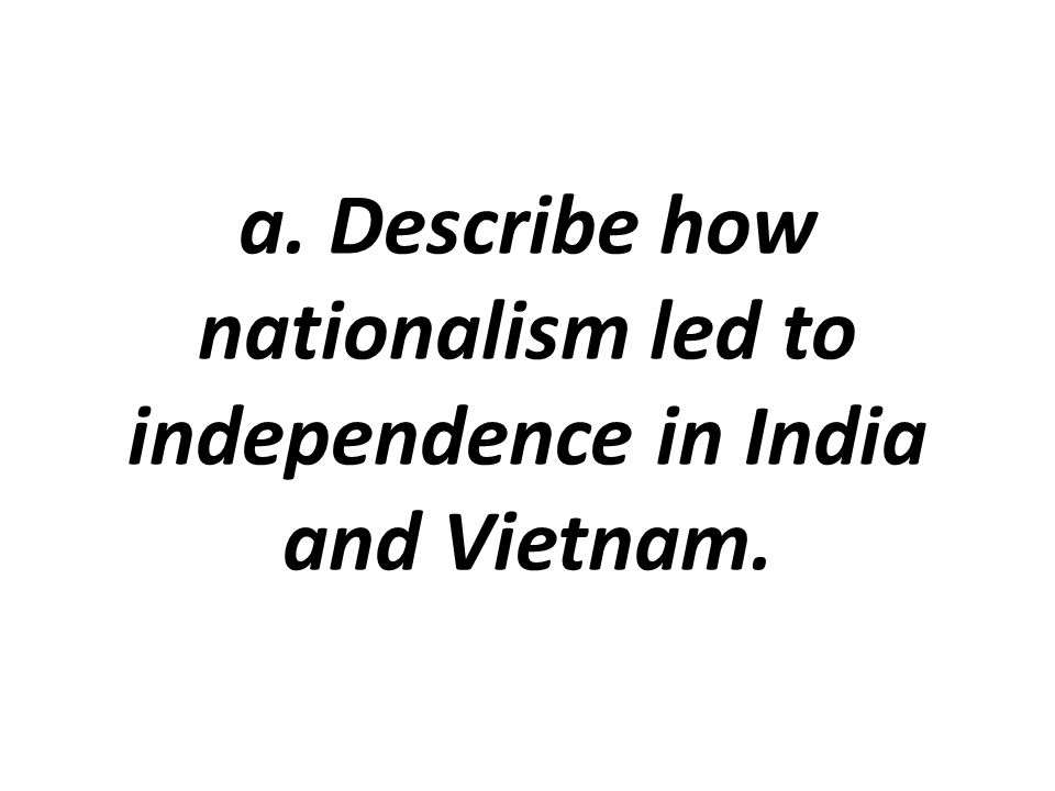 a. Describe how nationalism led to independence in India and Vietnam.