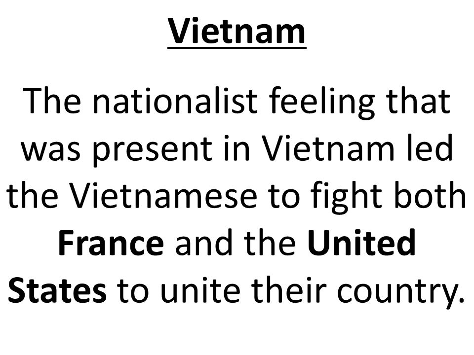 Vietnam The nationalist feeling that was present in Vietnam led the Vietnamese to fight both France and the United States to unite their country.