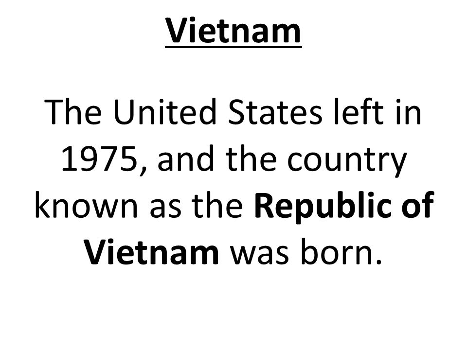 Vietnam The United States left in 1975, and the country known as the Republic of Vietnam was born.
