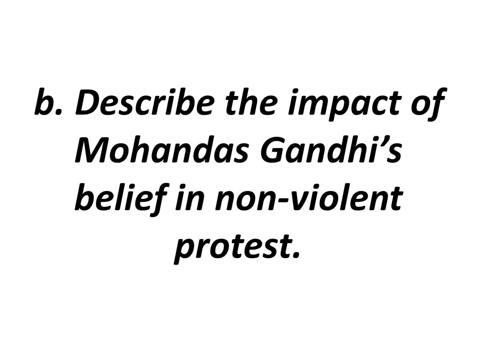 b. Describe the impact of Mohandas Gandhi's belief in non-violent protest.