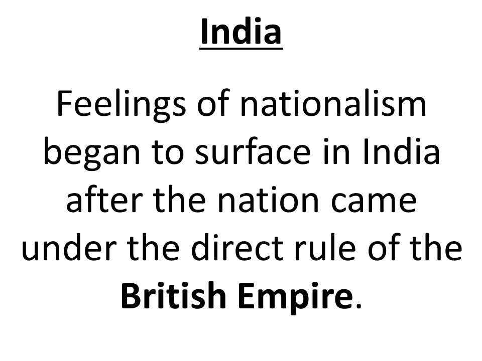 India Feelings of nationalism began to surface in India after the nation came under the direct rule of the British Empire.