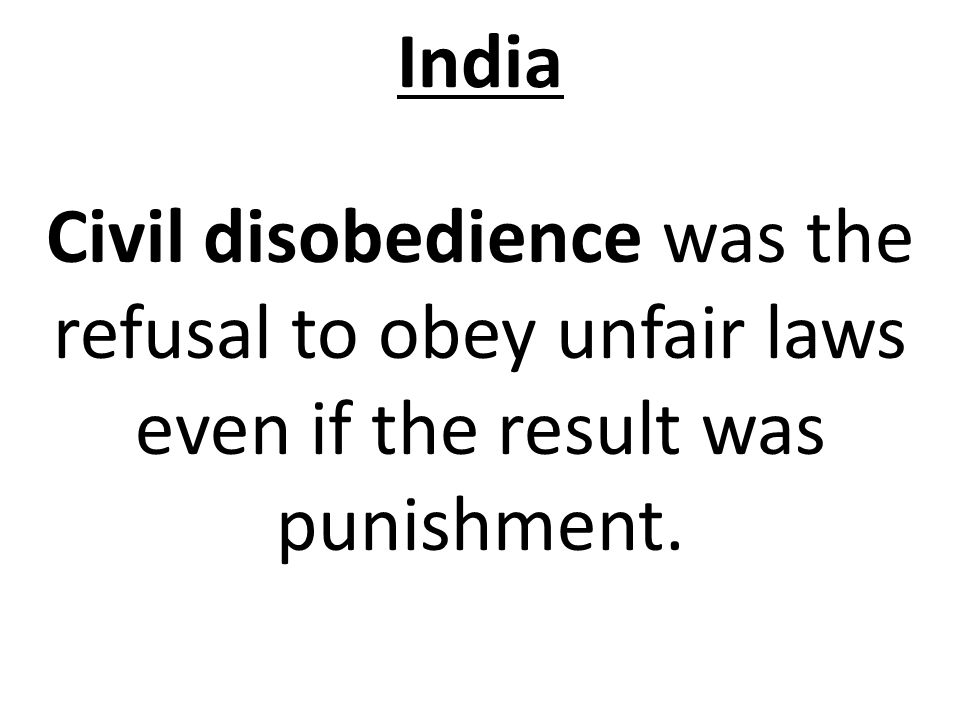 India Civil disobedience was the refusal to obey unfair laws even if the result was punishment.