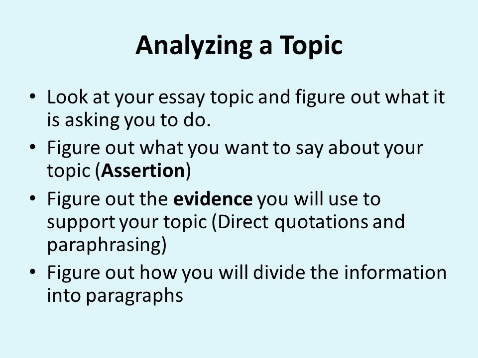 Analyzing a Topic Look at your essay topic and figure out what it is asking you to do. Figure out what you want to say about your topic (Assertion)