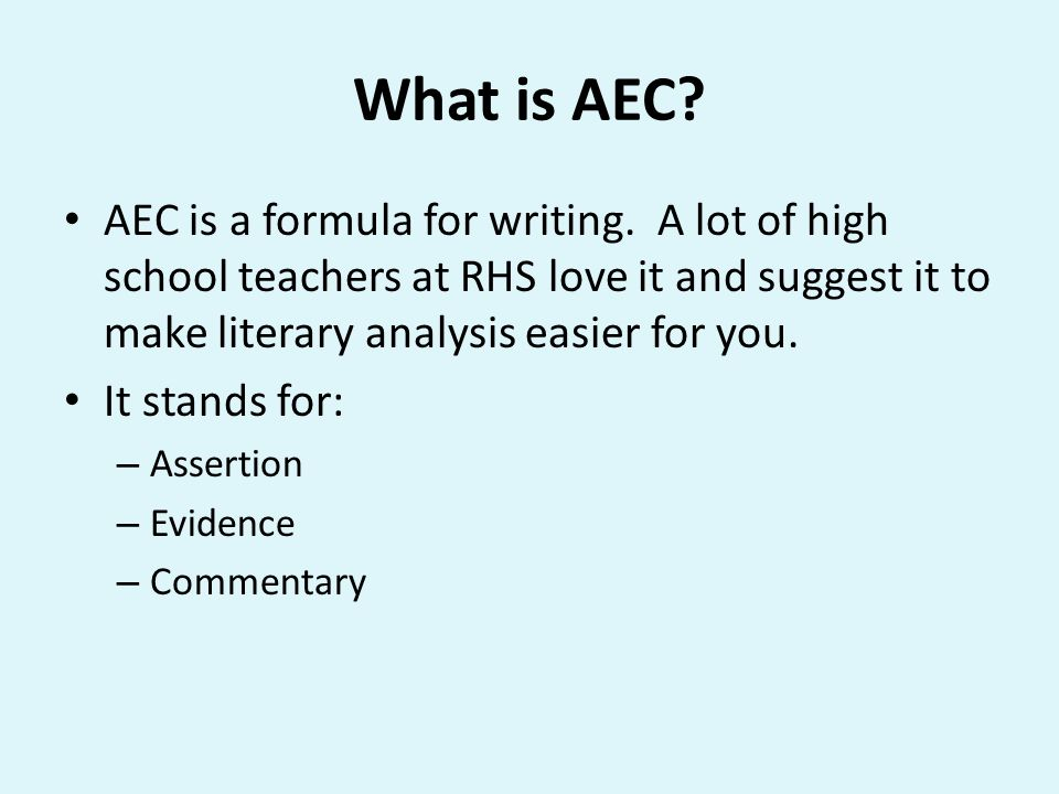 What is AEC AEC is a formula for writing. A lot of high school teachers at RHS love it and suggest it to make literary analysis easier for you.