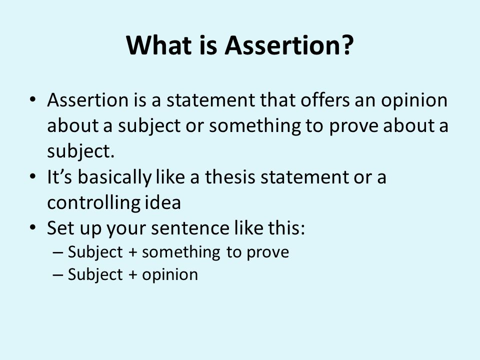 What is Assertion Assertion is a statement that offers an opinion about a subject or something to prove about a subject.