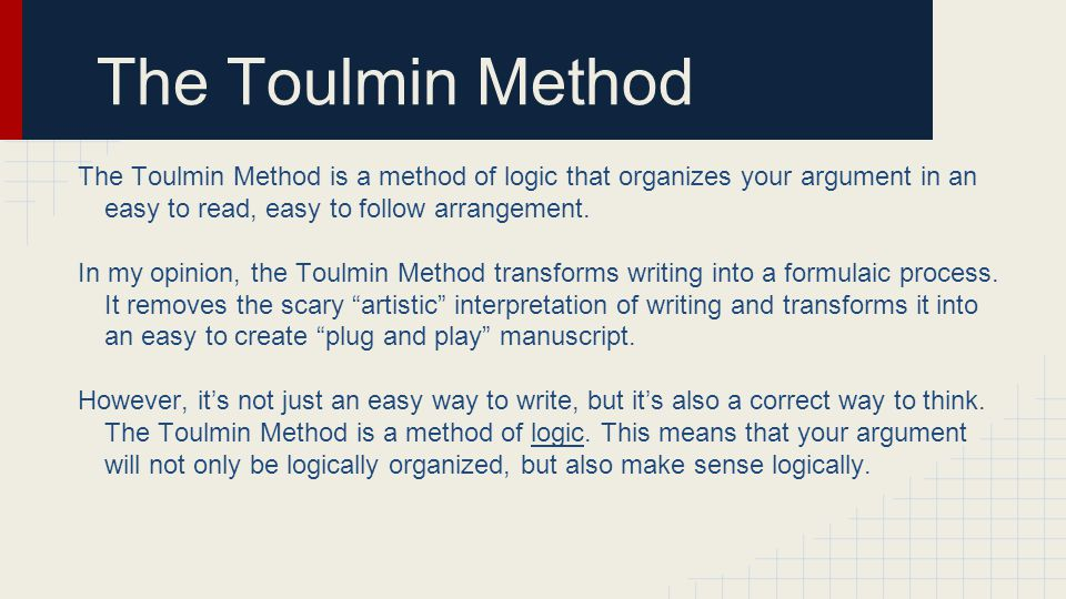 The Toulmin Method The Toulmin Method is a method of logic that organizes your argument in an easy to read, easy to follow arrangement.