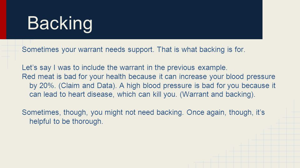 Backing Sometimes your warrant needs support. That is what backing is for. Let's say I was to include the warrant in the previous example.