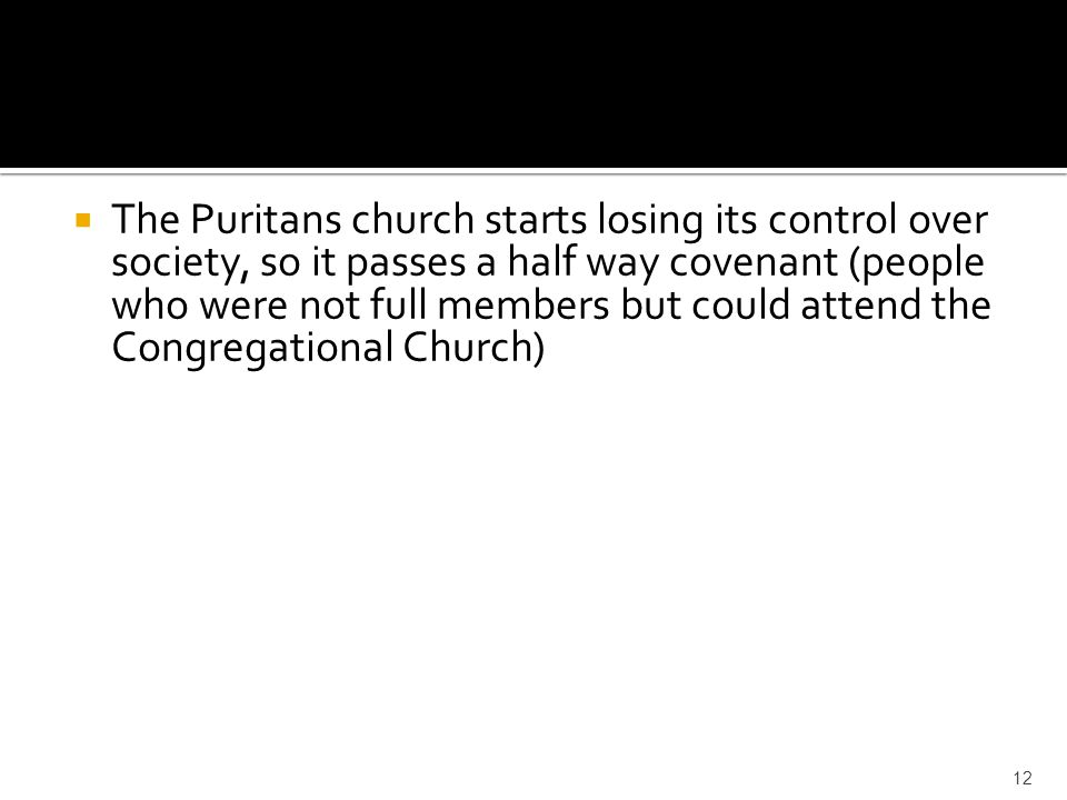 The Puritans church starts losing its control over society, so it passes a half way covenant (people who were not full members but could attend the Congregational Church)