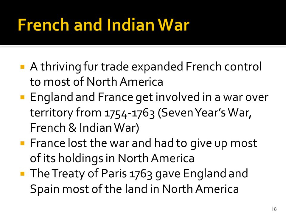 French and Indian War A thriving fur trade expanded French control to most of North America.