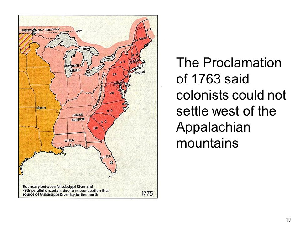 The Proclamation of 1763 said colonists could not settle west of the Appalachian mountains