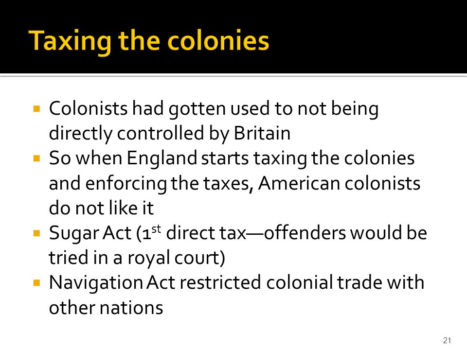 Taxing the colonies Colonists had gotten used to not being directly controlled by Britain.