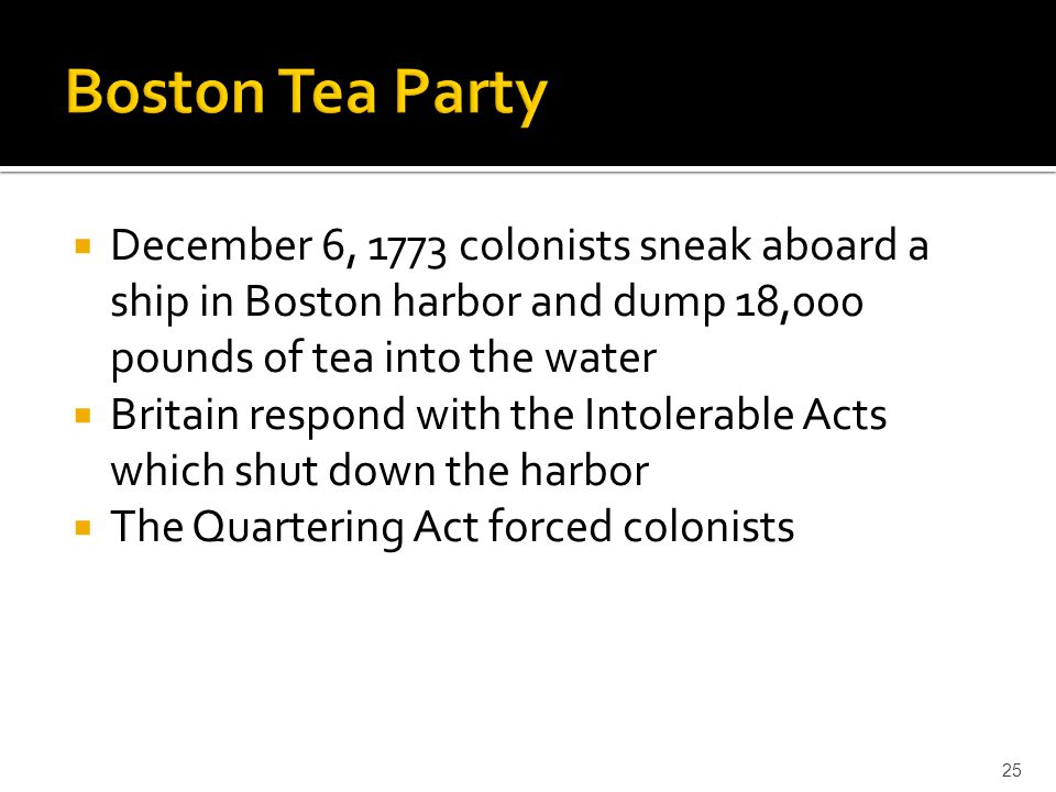 Boston Tea Party December 6, 1773 colonists sneak aboard a ship in Boston harbor and dump 18,000 pounds of tea into the water.