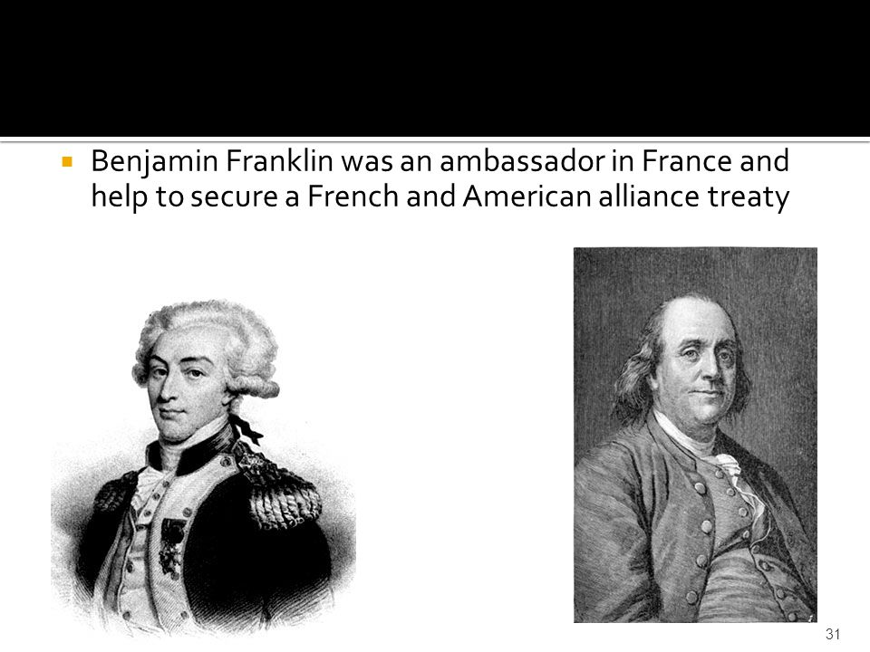 Benjamin Franklin was an ambassador in France and help to secure a French and American alliance treaty