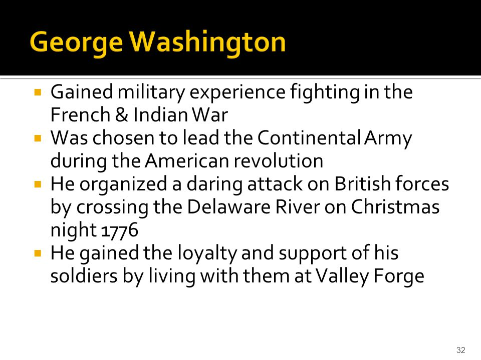 George Washington Gained military experience fighting in the French & Indian War.