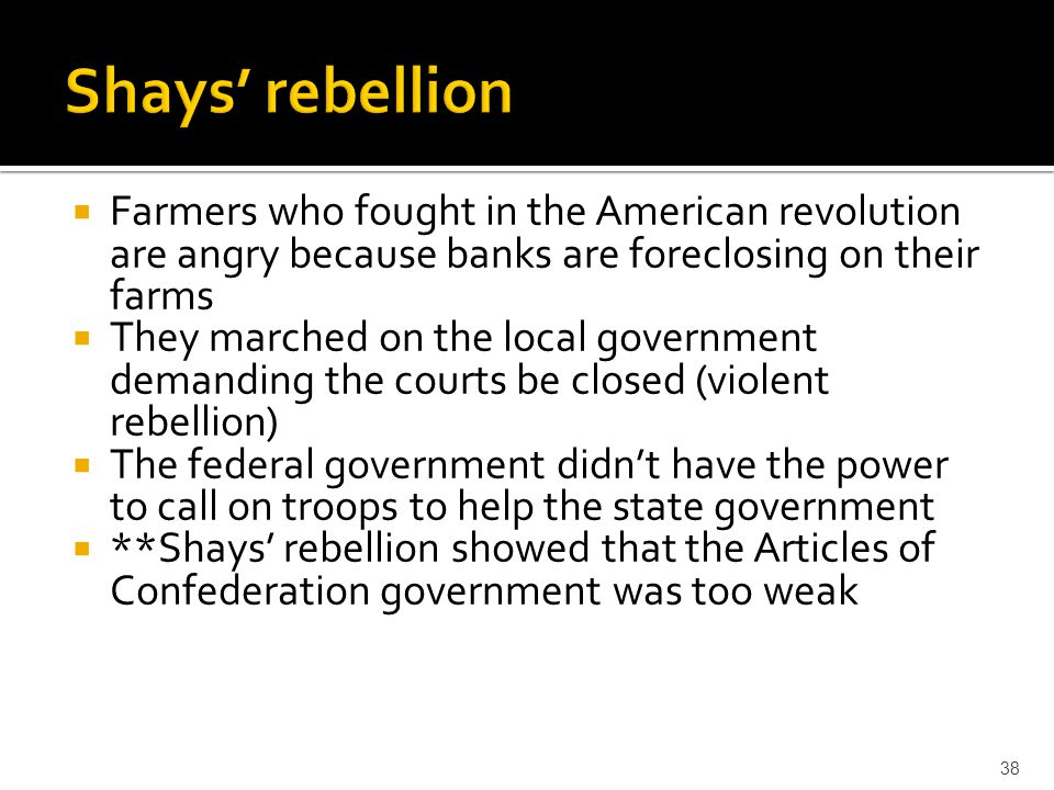 Shays' rebellion Farmers who fought in the American revolution are angry because banks are foreclosing on their farms.
