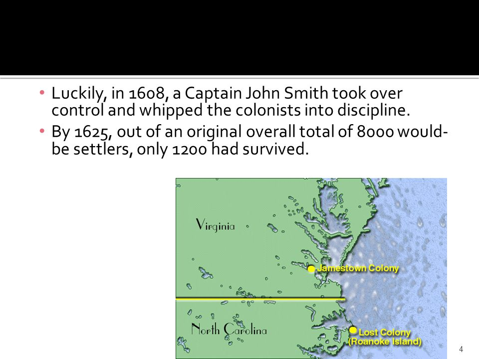 Luckily, in 1608, a Captain John Smith took over control and whipped the colonists into discipline.