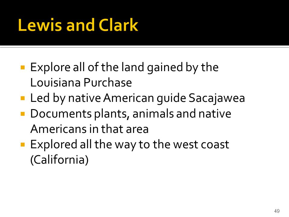 Lewis and Clark Explore all of the land gained by the Louisiana Purchase. Led by native American guide Sacajawea.
