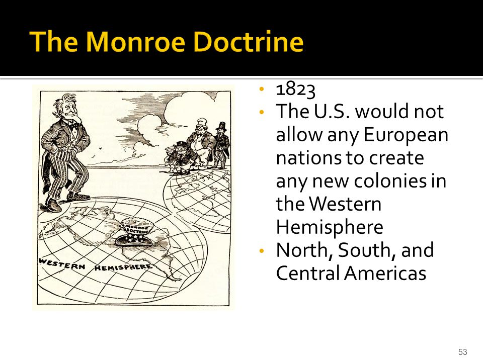 The Monroe Doctrine The U.S. would not allow any European nations to create any new colonies in the Western Hemisphere.