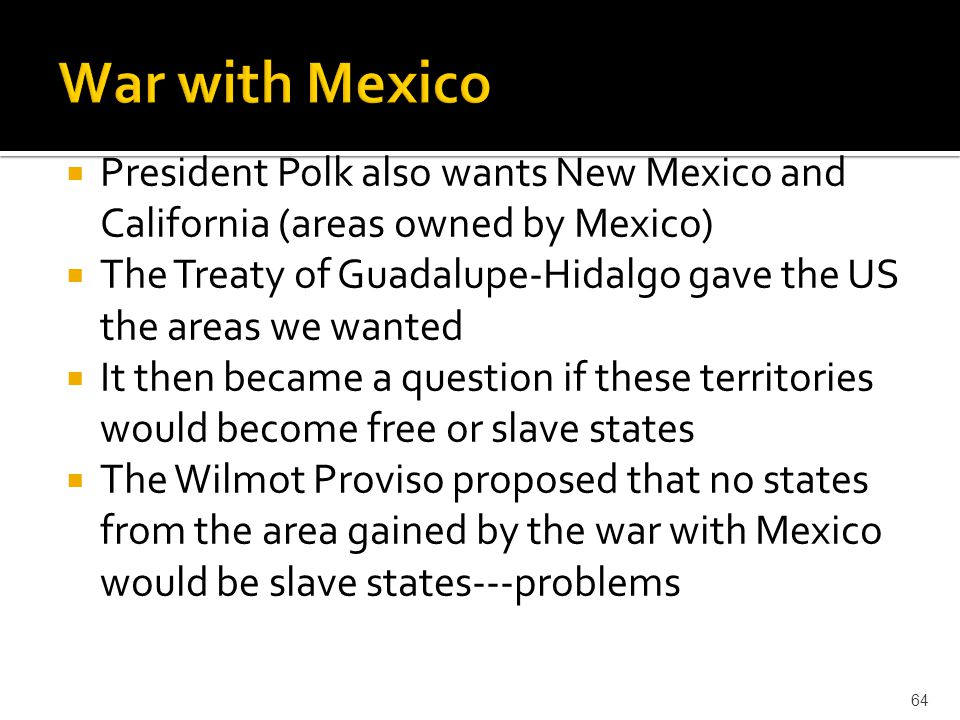 War with Mexico President Polk also wants New Mexico and California (areas owned by Mexico)