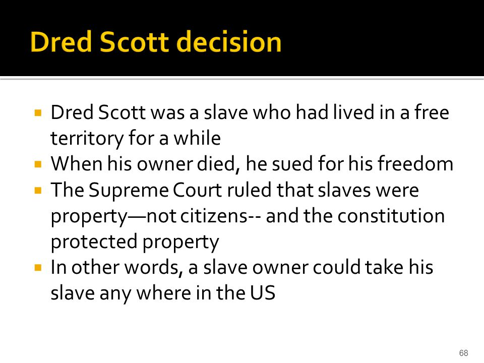 Dred Scott decision Dred Scott was a slave who had lived in a free territory for a while. When his owner died, he sued for his freedom.