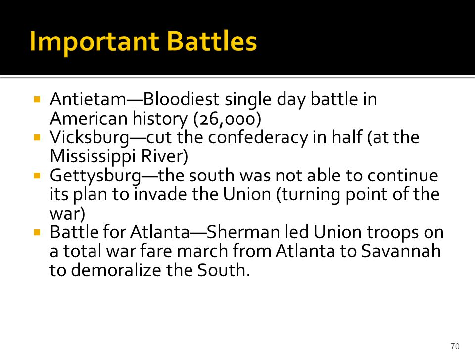 Important Battles Antietam—Bloodiest single day battle in American history (26,000) Vicksburg—cut the confederacy in half (at the Mississippi River)