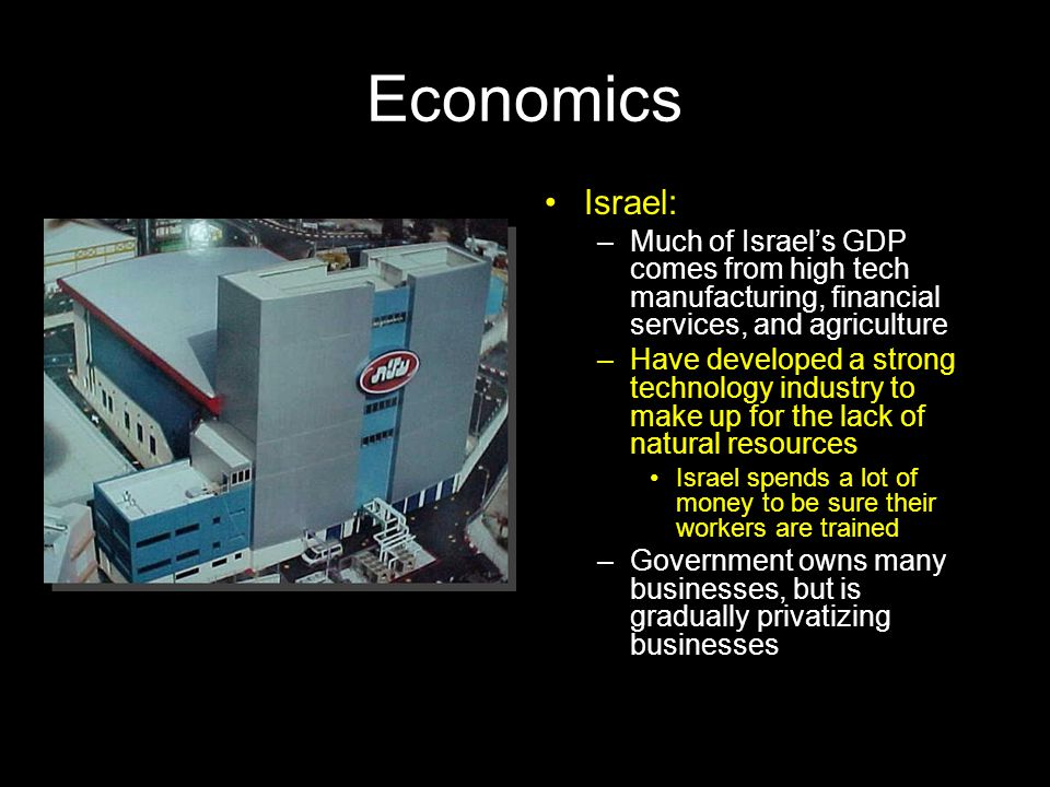 Economics Israel: Much of Israel's GDP comes from high tech manufacturing, financial services, and agriculture.