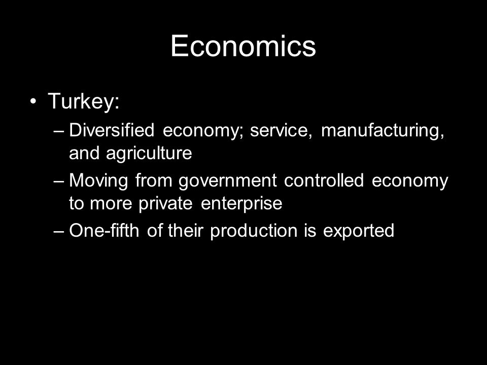 Economics Turkey: Diversified economy; service, manufacturing, and agriculture.