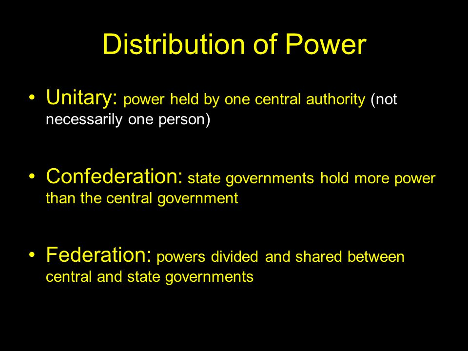 Distribution of Power Unitary: power held by one central authority (not necessarily one person)