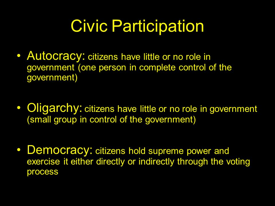 Civic Participation Autocracy: citizens have little or no role in government (one person in complete control of the government)