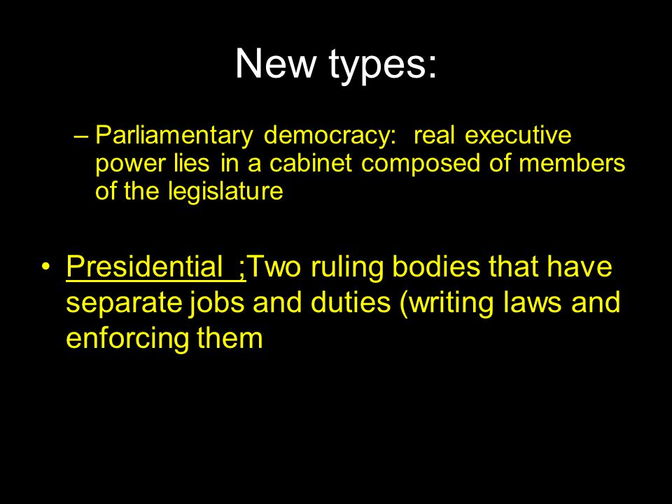 New types: Parliamentary democracy: real executive power lies in a cabinet composed of members of the legislature.