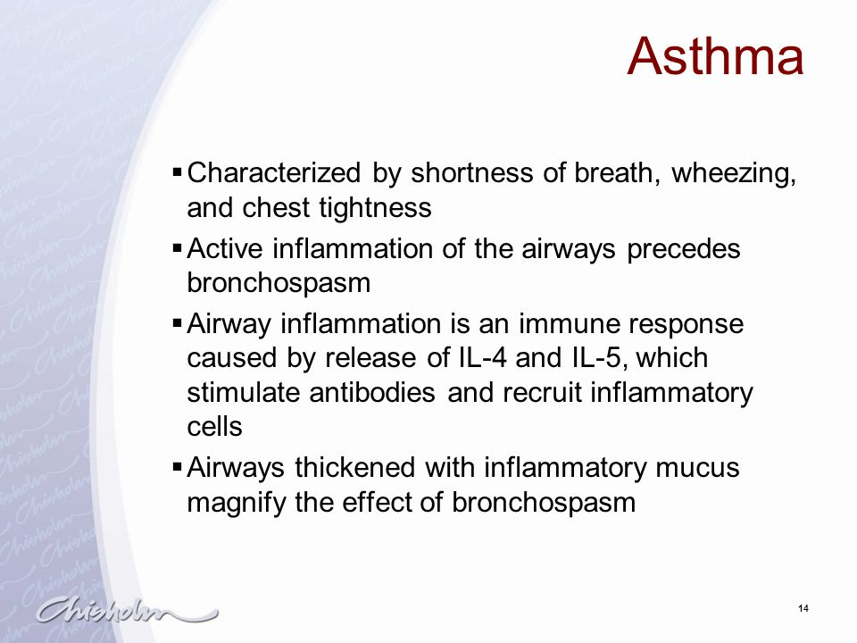 Asthma Characterized by shortness of breath, wheezing, and chest tightness. Active inflammation of the airways precedes bronchospasm.