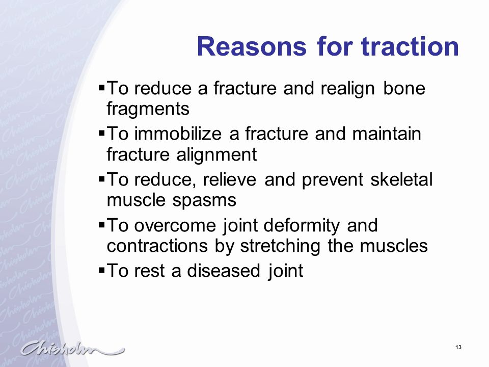 Reasons for traction To reduce a fracture and realign bone fragments