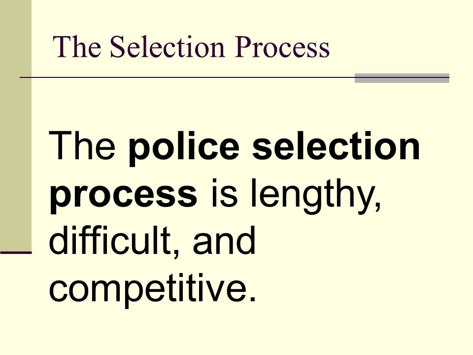 The police selection process is lengthy, difficult, and competitive.