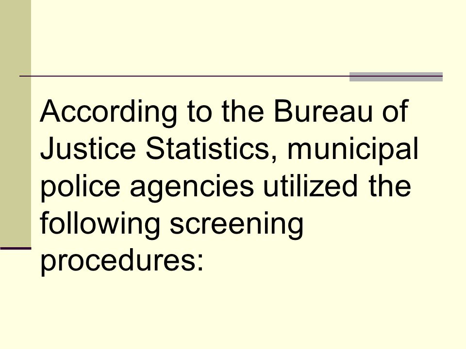 According to the Bureau of Justice Statistics, municipal police agencies utilized the following screening procedures: