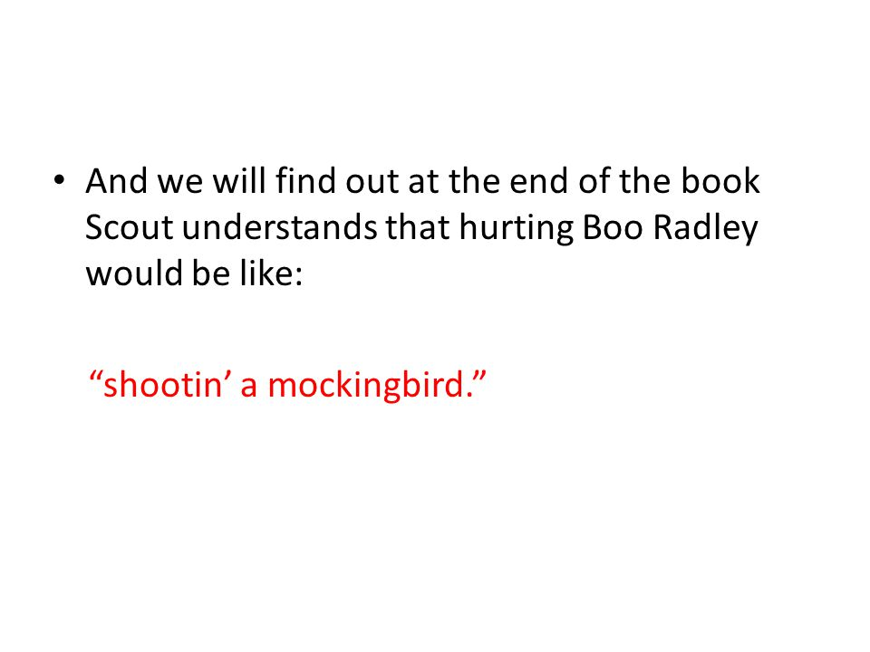 And we will find out at the end of the book Scout understands that hurting Boo Radley would be like: