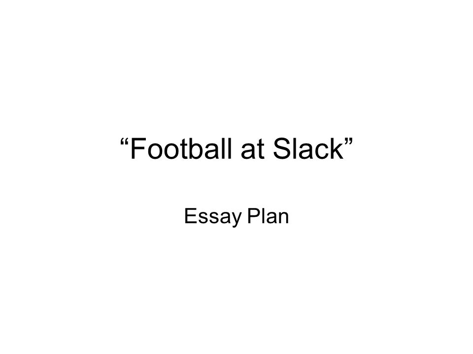 Football at Slack Essay Plan