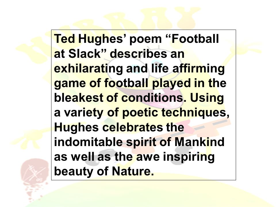 Ted Hughes' poem Football at Slack describes an exhilarating and life affirming game of football played in the bleakest of conditions.