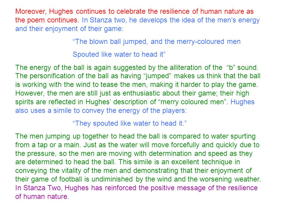 Moreover, Hughes continues to celebrate the resilience of human nature as the poem continues. In Stanza two, he develops the idea of the men's energy and their enjoyment of their game: