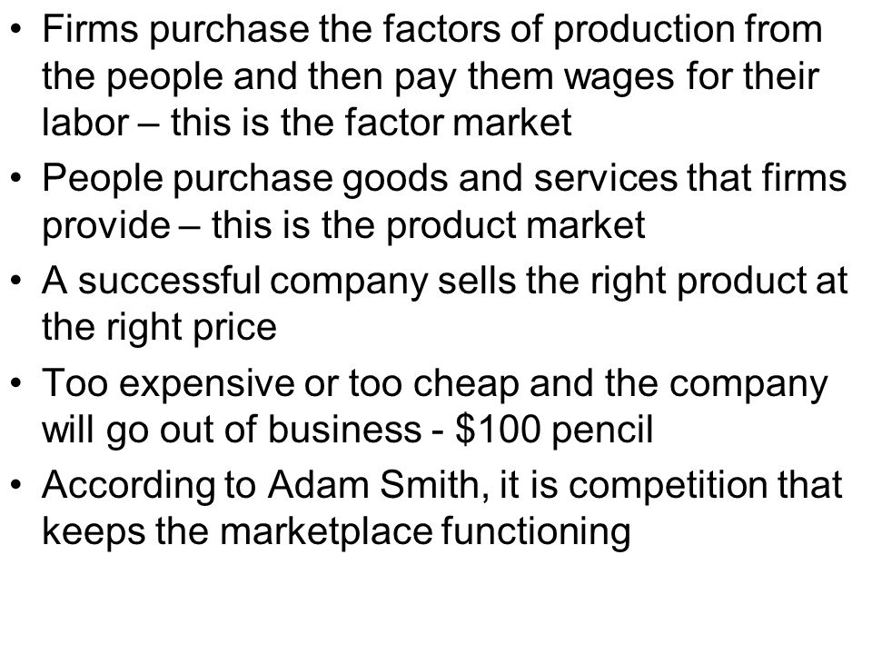 Firms purchase the factors of production from the people and then pay them wages for their labor – this is the factor market