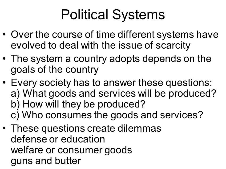 Political Systems Over the course of time different systems have evolved to deal with the issue of scarcity.