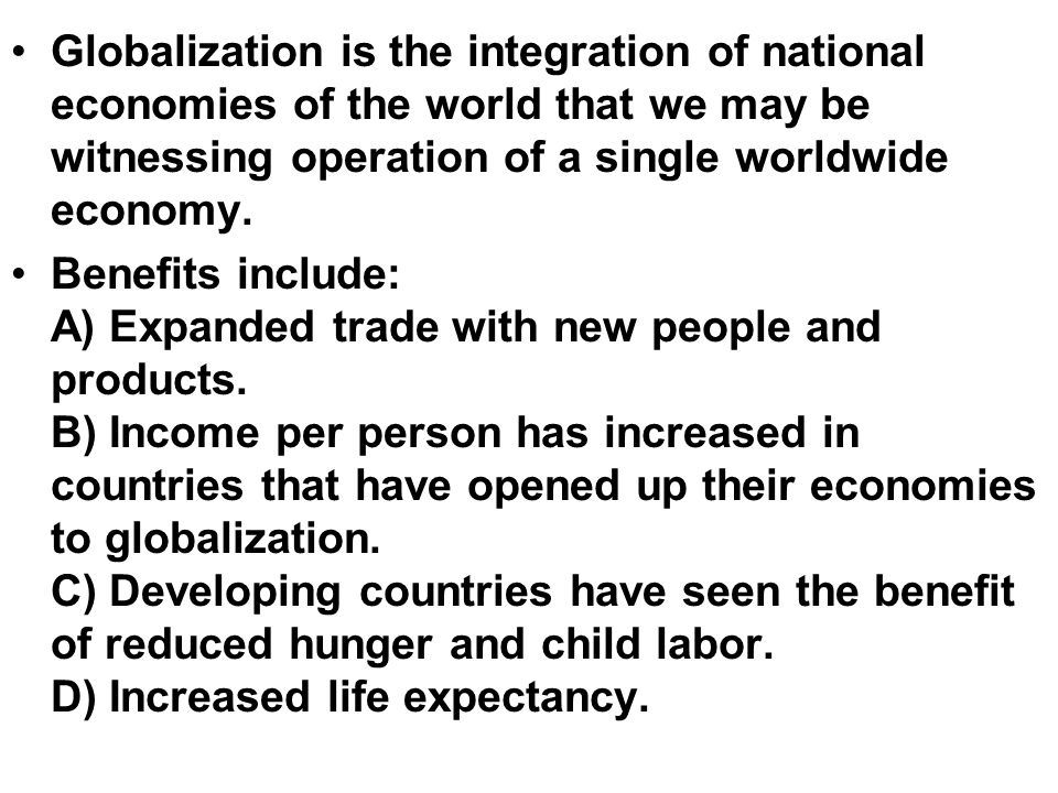 Globalization is the integration of national economies of the world that we may be witnessing operation of a single worldwide economy.