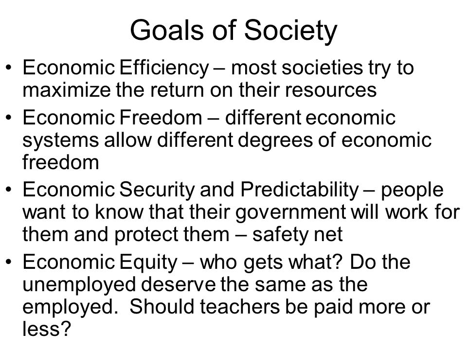 Goals of Society Economic Efficiency – most societies try to maximize the return on their resources.