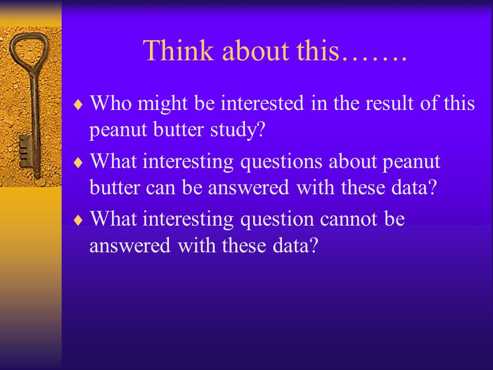 Think about this……. Who might be interested in the result of this peanut butter study