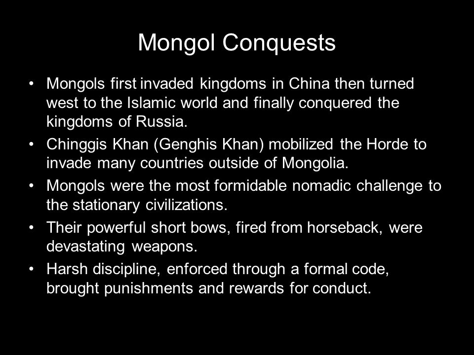 Mongol Conquests Mongols first invaded kingdoms in China then turned west to the Islamic world and finally conquered the kingdoms of Russia.