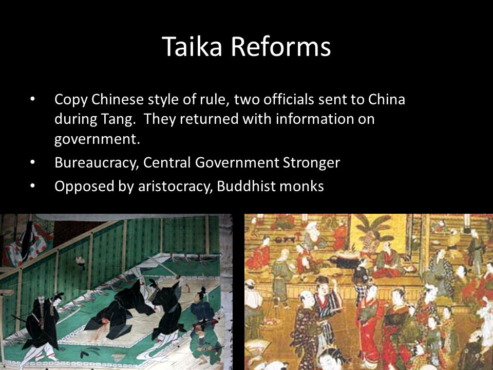 Taika Reforms Copy Chinese style of rule, two officials sent to China during Tang. They returned with information on government.
