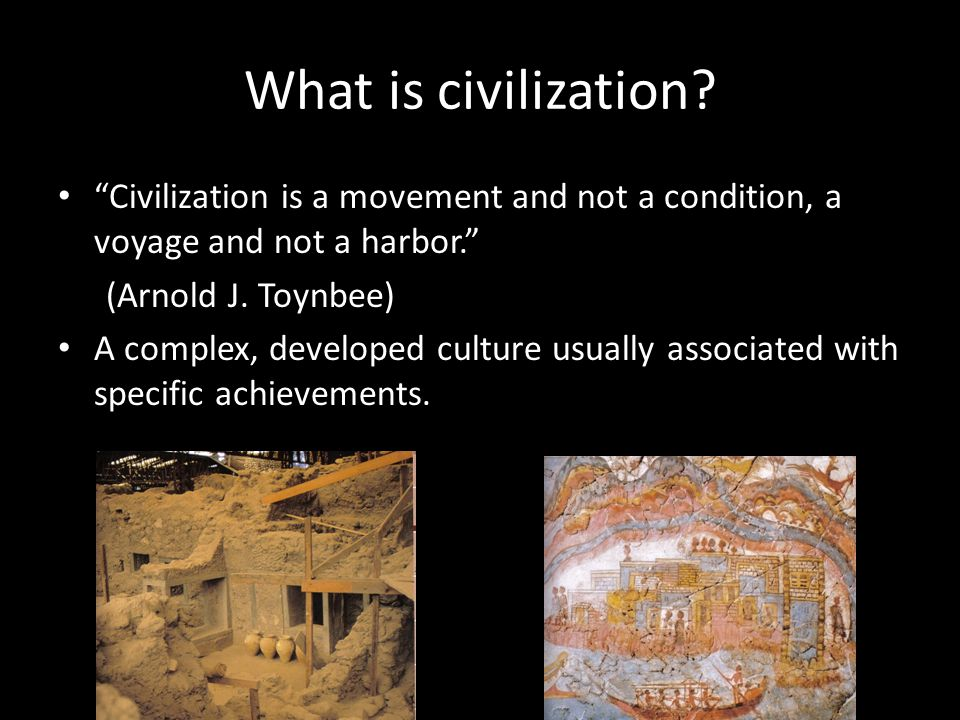 What is civilization Civilization is a movement and not a condition, a voyage and not a harbor. (Arnold J. Toynbee)