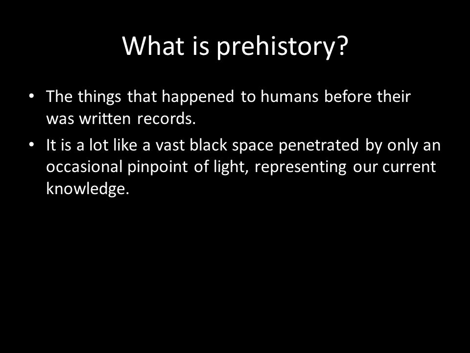 What is prehistory The things that happened to humans before their was written records.
