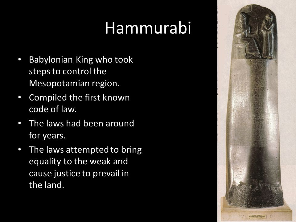 Hammurabi Babylonian King who took steps to control the Mesopotamian region. Compiled the first known code of law.